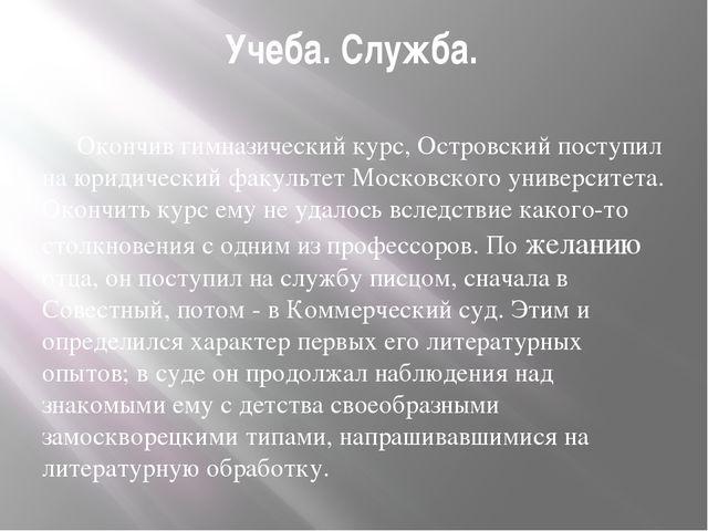 Учеба. Служба. Окончив гимназический курс, Островский поступил на юридически...