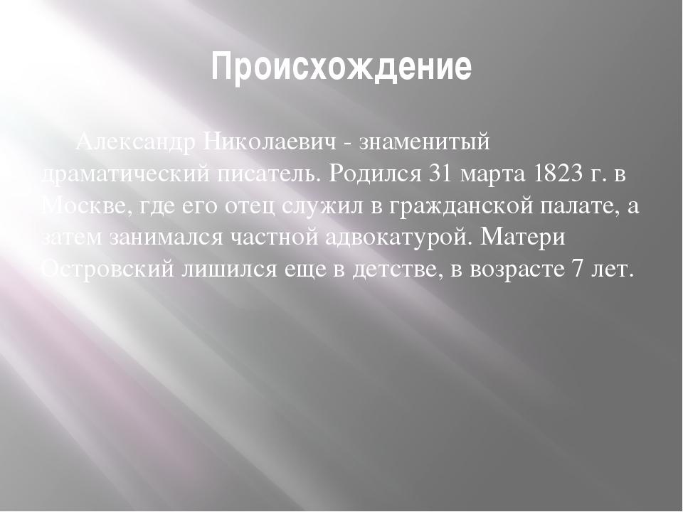 Происхождение Александр Николаевич - знаменитый драматический писатель. Роди...
