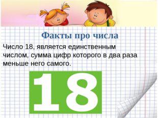 Факты про числа Число 18, является единственным числом, сумма цифр которого