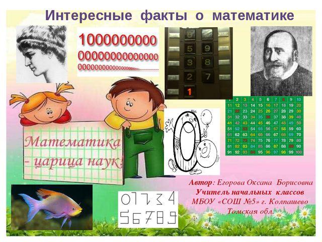 Интересные факты о математике Автор: Егорова Оксана Борисовна Учитель начальн...