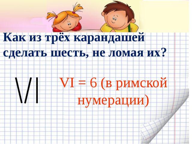 Как из трёх карандашей сделать шесть, не ломая их? VI = 6 (в римской нумерац...
