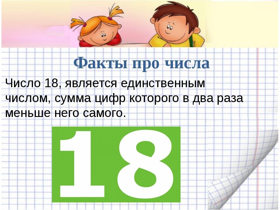 Факты про числа Число 18, является единственным числом, сумма цифр которого...