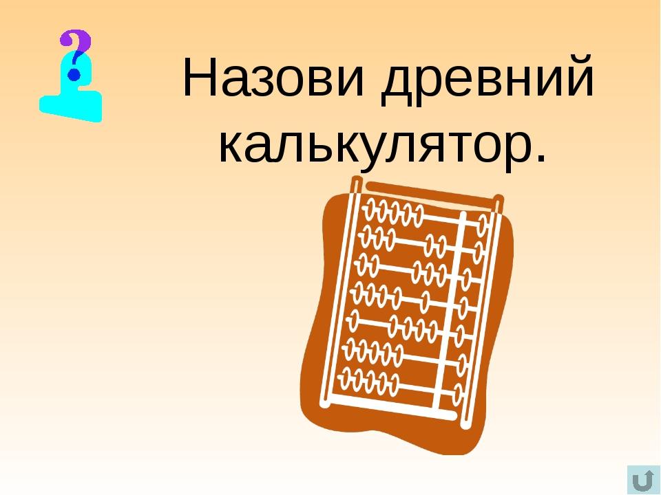 Назови древний калькулятор.