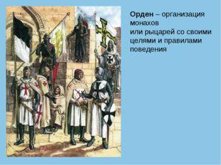 Орден – организация монахов или рыцарей со своими целями и правилами поведения