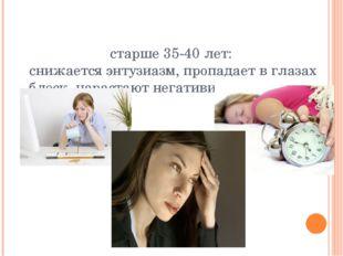старше 35-40 лет: снижается энтузиазм, пропадает в глазах блеск, нарастают не