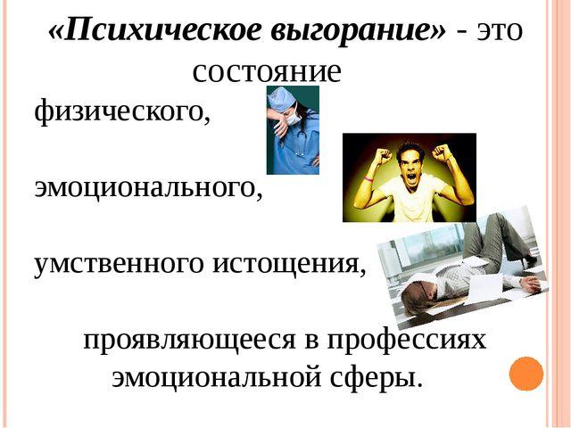 «Психическое выгорание» - это состояние физического, эмоционального, умственн...