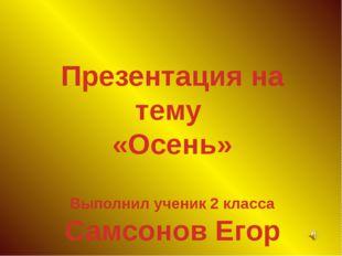 Презентация на тему «Осень» Выполнил ученик 2 класса Самсонов Егор