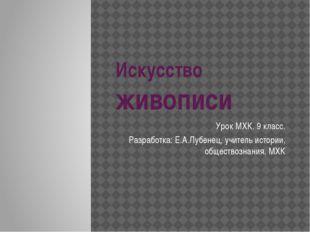 Искусство живописи Урок МХК. 9 класс. Разработка: Е.А.Лубенец, учитель истори