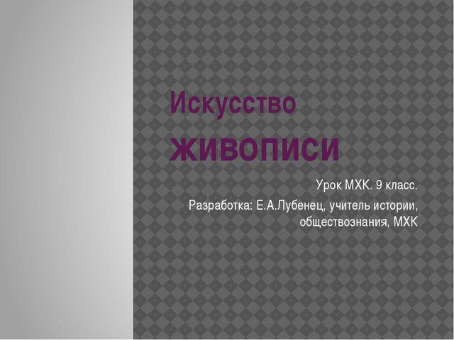 Искусство живописи Урок МХК. 9 класс. Разработка: Е.А.Лубенец, учитель истори...
