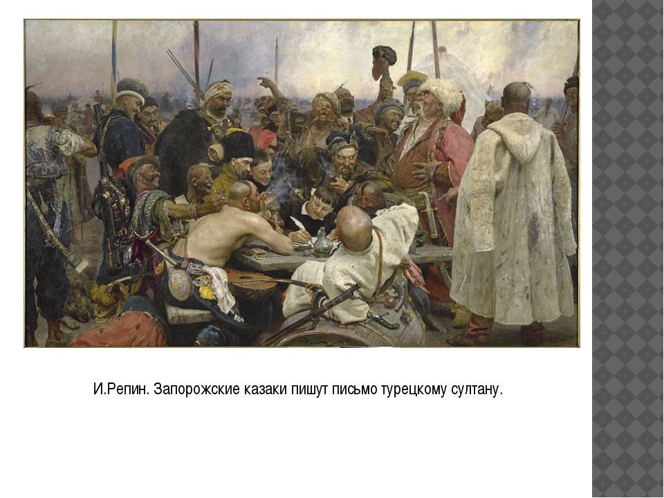 И.Репин. Запорожские казаки пишут письмо турецкому султану.