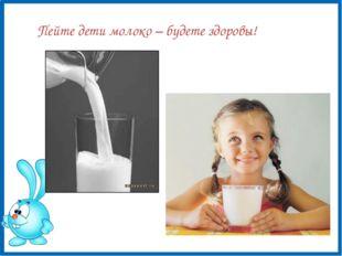 Пейте дети молоко – будете здоровы!