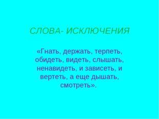 СЛОВА- ИСКЛЮЧЕНИЯ «Гнать, держать, терпеть, обидеть, видеть, слышать, ненавид