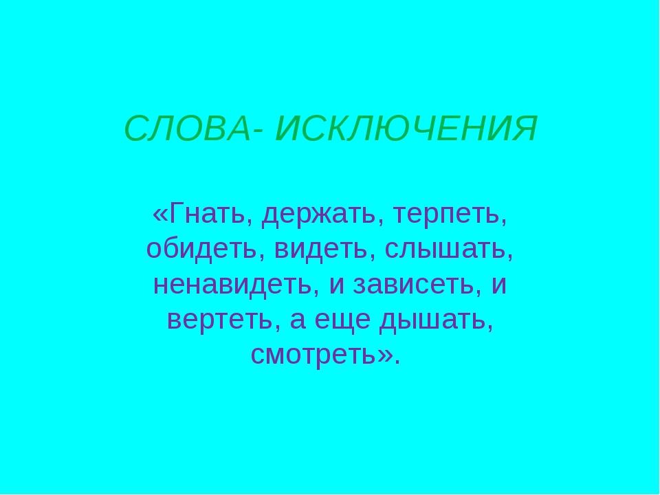 СЛОВА- ИСКЛЮЧЕНИЯ «Гнать, держать, терпеть, обидеть, видеть, слышать, ненавид...