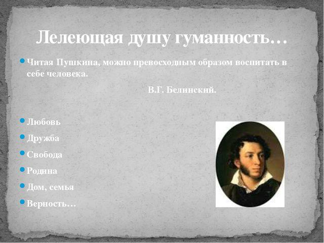 Читая Пушкина, можно превосходным образом воспитать в себе человека. В.Г. Бе...