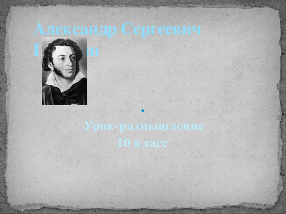 Урок-размышление 10 класс Александр Сергеевич Пушкин