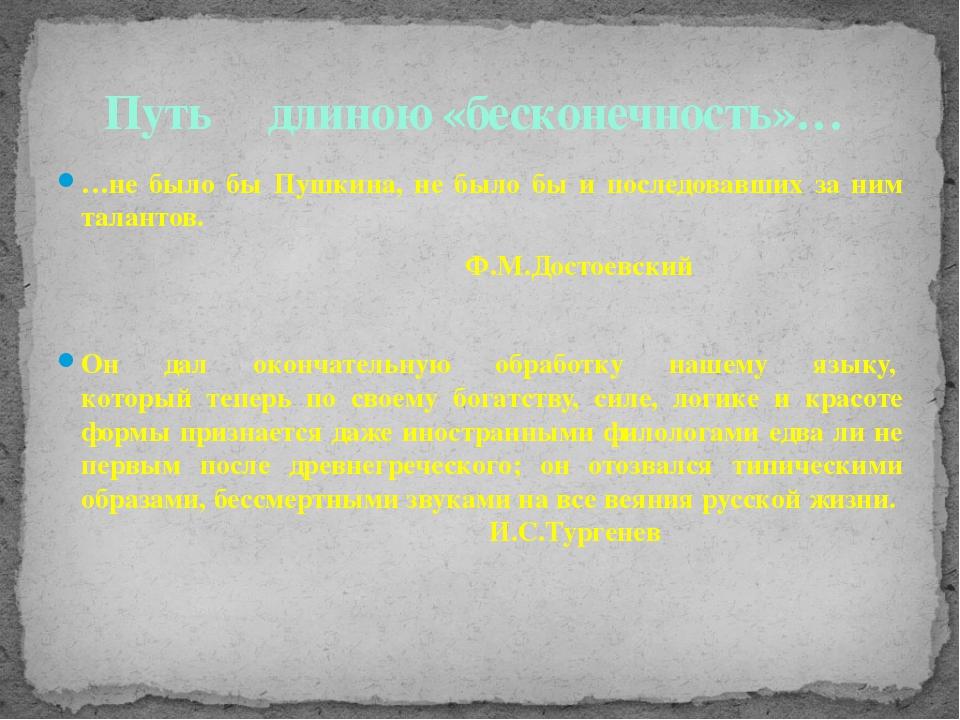 …не было бы Пушкина, не было бы и последовавших за ним талантов. Ф.М.Достоевс...