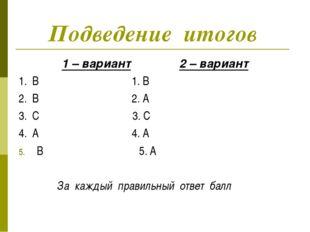 Подведение итогов 1 – вариант 2 – вариант 1. B 1. B 2. B 2. A 3. C 3. C 4. A