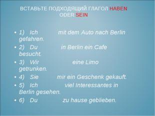 1)Ich mit dem Auto nach Berlin gefahren. 2)Du in Berlin ein Cafe besucht. 3