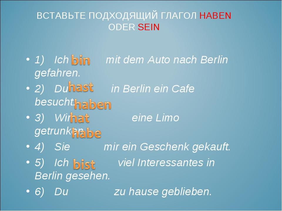 1)Ich mit dem Auto nach Berlin gefahren. 2)Du in Berlin ein Cafe besucht. 3...