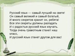 Русский язык — самый лучший на свете! Он самый великий и самый богатый, И мно