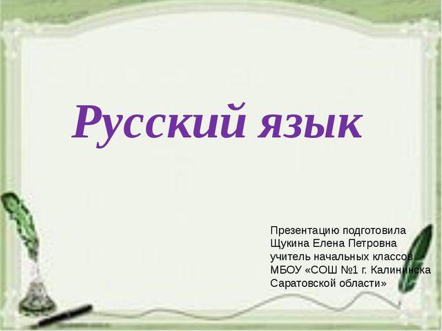 Русский язык Презентацию подготовила Щукина Елена Петровна учитель начальных...