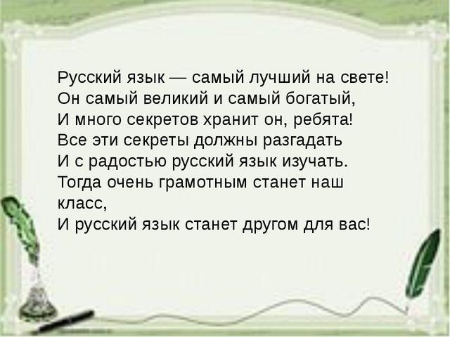 Русский язык — самый лучший на свете! Он самый великий и самый богатый, И мно...