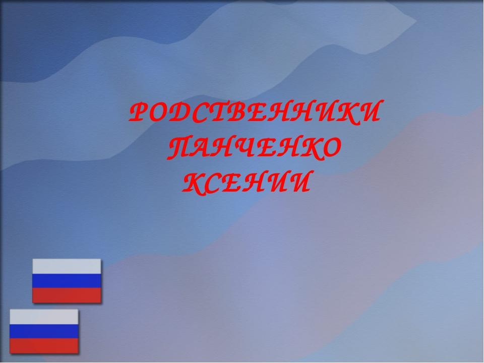 РОДСТВЕННИКИ ПАНЧЕНКО КСЕНИИ