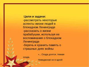 Цели и задачи: -рассмотреть некоторые аспекты жизни людей в блокадном Ленинг