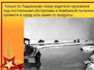 Только по Ладожскому озеру водители грузовиков под постоянными обстрелами и