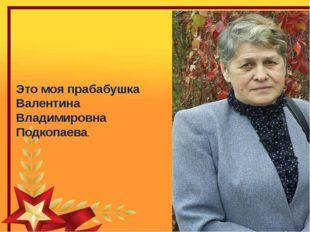 Это моя прабабушка Валентина Владимировна Подкопаева.