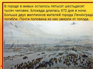 В городе в живых осталось пятьсот шестьдесят тысяч человек. Блокада длилась