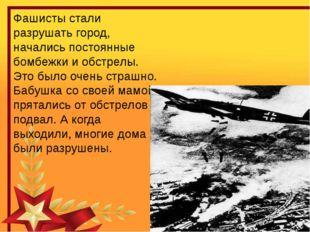 Фашисты стали разрушать город, начались постоянные бомбежки и обстрелы. Это б