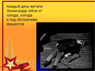 Каждый день жители Ленинграда гибли от голода, холода и под обстрелами фашистов