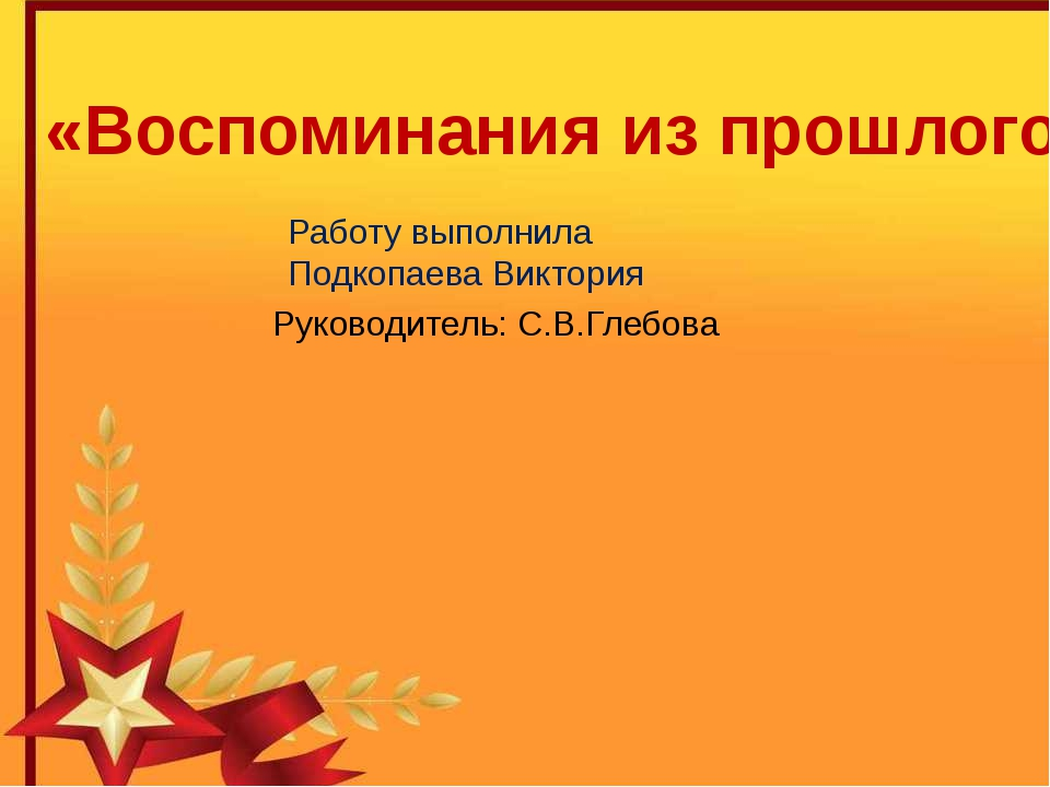 «Воспоминания из прошлого» Работу выполнила Подкопаева Виктория Руководитель:...