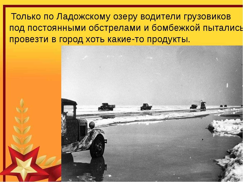 Только по Ладожскому озеру водители грузовиков под постоянными обстрелами и...