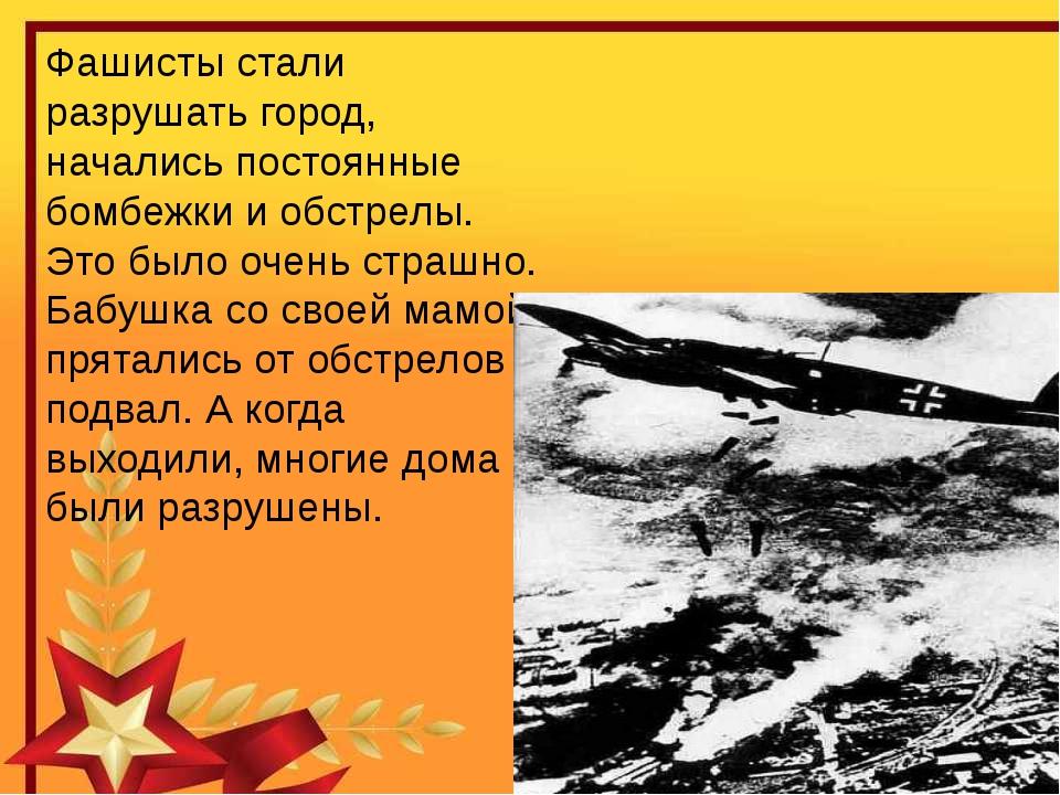 Фашисты стали разрушать город, начались постоянные бомбежки и обстрелы. Это б...