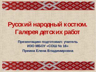 Русский народный костюм. Галерея детских работ Презентацию подготовил: учител
