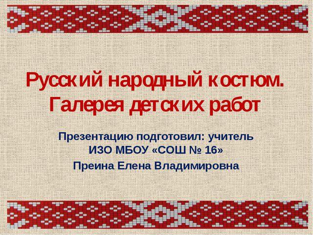 Русский народный костюм. Галерея детских работ Презентацию подготовил: учител...