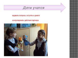 Дети учатся задавать вопросы, вступать в диалог контролировать действия партн