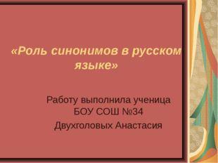 Работу выполнила ученица БОУ СОШ №34 Двухголовых Анастасия «Роль синонимов в
