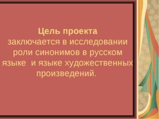 Цель проекта заключается в исследовании роли синонимов в русском языке и язык