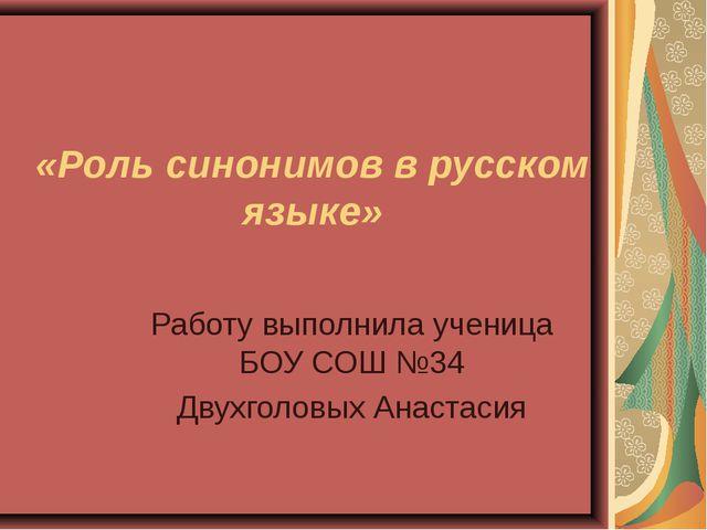 Работу выполнила ученица БОУ СОШ №34 Двухголовых Анастасия «Роль синонимов в...
