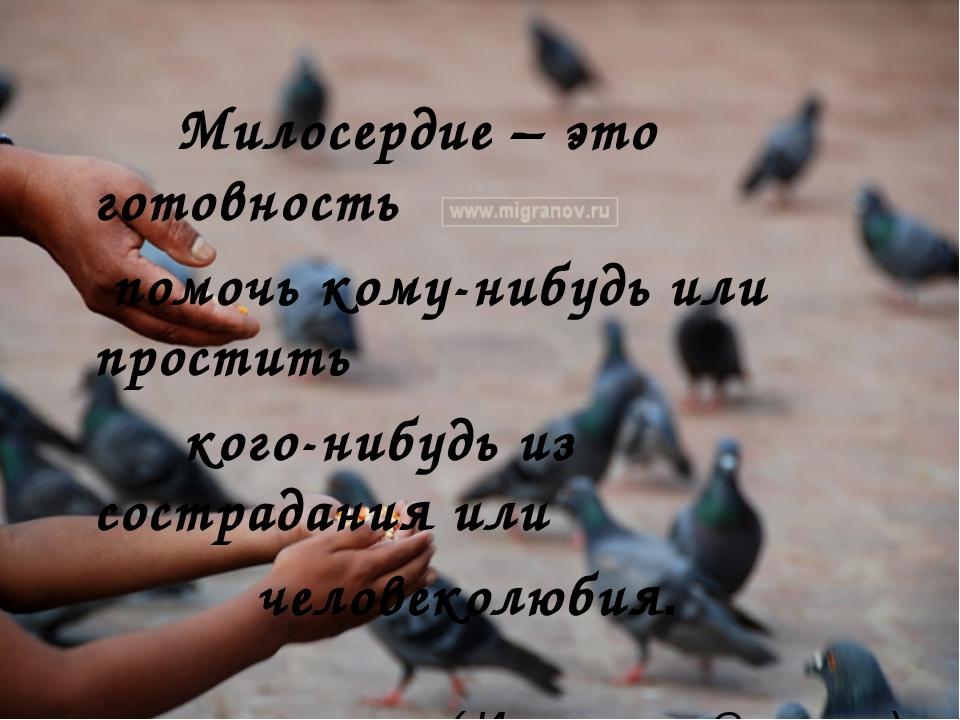 Милосердие – это готовность помочь кому-нибудь или простить кого-нибудь из с...
