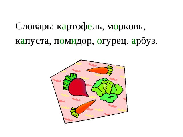Словарь: картофель, морковь, капуста, помидор, огурец, арбуз.