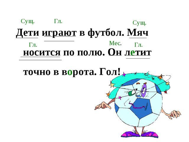 Дети играют в футбол. Мяч носится по полю. Он летит точно в ворота. Гол! Сущ....