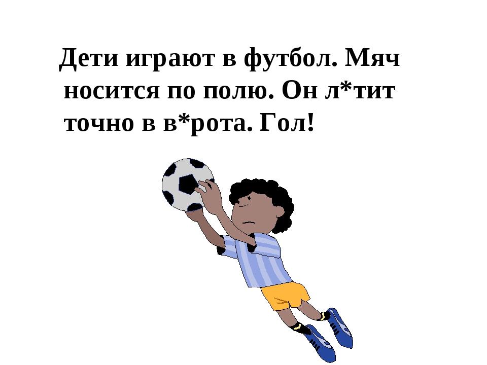 Дети играют в футбол. Мяч носится по полю. Он л*тит точно в в*рота. Гол!