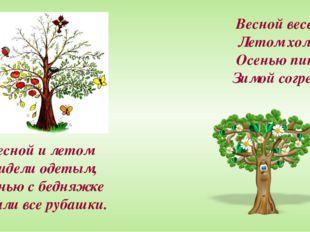 Весной веселит, Летом холодит, Осенью питает, Зимой согревает. Его весной и л