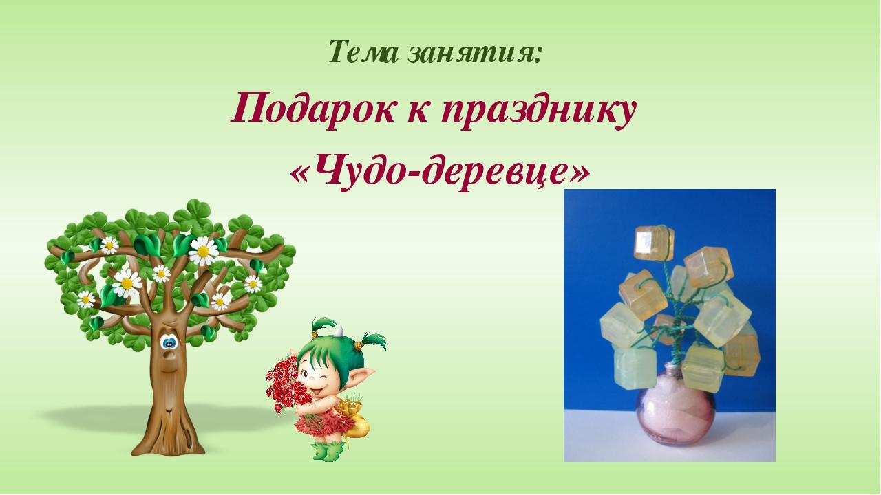 Тема занятия: Подарок к празднику «Чудо-деревце»
