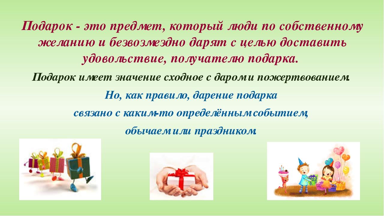 Подарок - это предмет, который люди по собственному желанию и безвозмездно да...