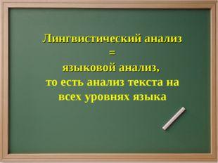 Лингвистический анализ = языковой анализ, то есть анализ текста на всех уровн